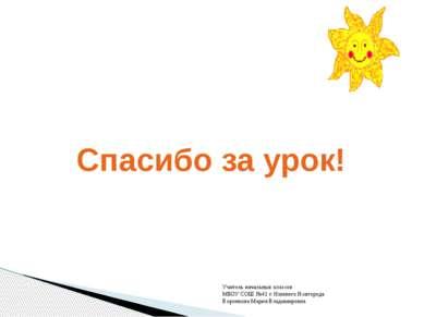 Спасибо за урок! Учитель начальных классов МБОУ СОШ №41 г. Нижнего Новгорода ...