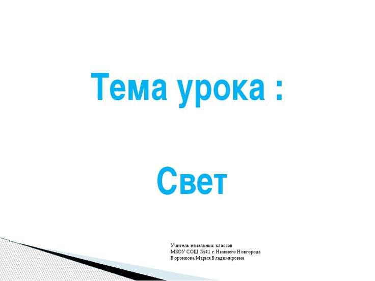 Тема урока : Свет Учитель начальных классов МБОУ СОШ №41 г. Нижнего Новгорода...