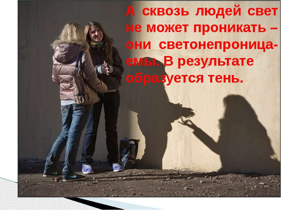 А сквозь людей свет не может проникать – они светонепроница-емы. В результате...