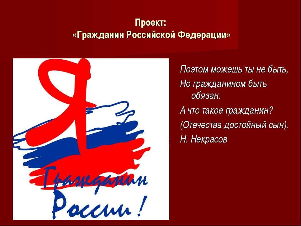 Проект: «Гражданин Российской Федерации» Поэтом можешь ты не быть, Но граждан...
