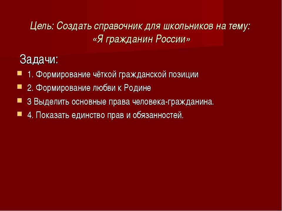 Цель: Создать справочник для школьников на тему: «Я гражданин России» Задачи:...