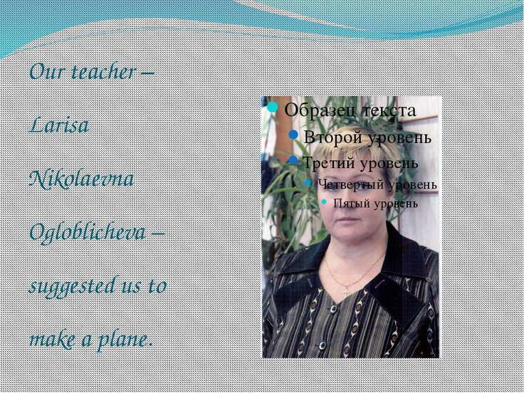 Our teacher – Larisa Nikolaevna Ogloblicheva – suggested us to make a plane.