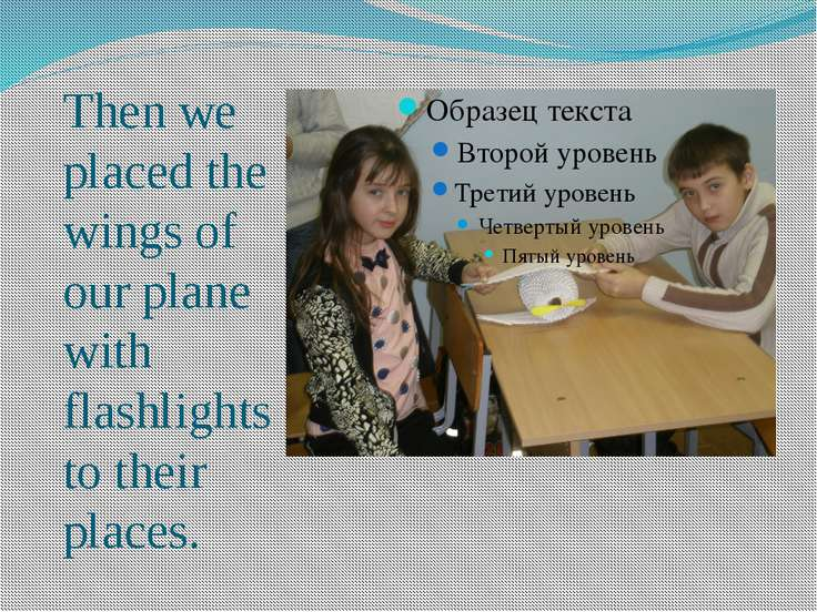 Then we placed the wings of our plane with flashlights to their places.