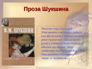 Проза Шукшина Многие годы Василий Макарович совмещал работу над фильмами с пи...