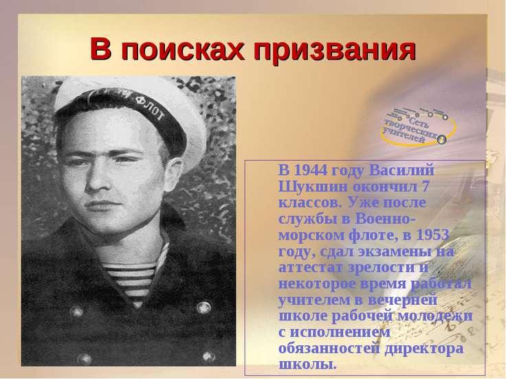 В поисках призвания В 1944 году Василий Шукшин окончил 7 классов. Уже после с...
