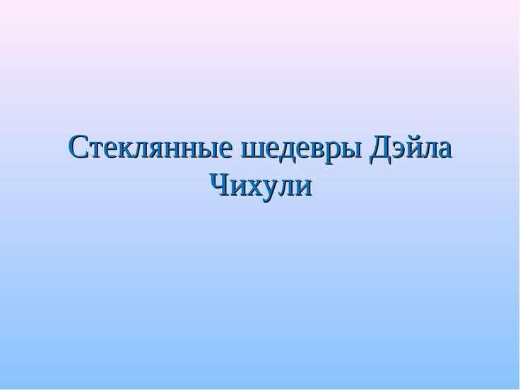 Стеклянные шедевры Дэйла Чихули
