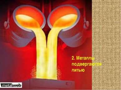 2. Металлы подвергаются литью