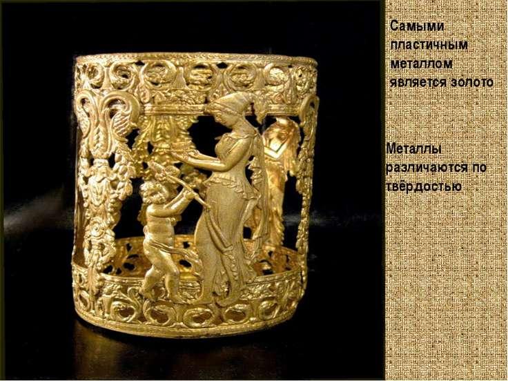 Самыми пластичным металлом является золото Металлы различаются по твёрдостью