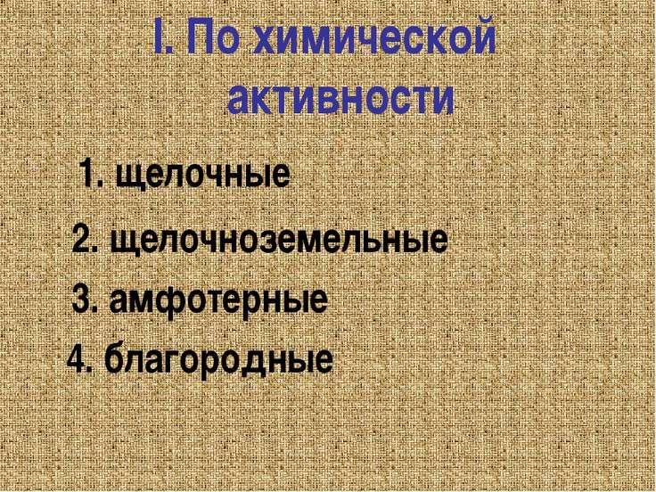 I. По химической активности 1. щелочные 2. щелочноземельные 3. амфотерные 4. ...