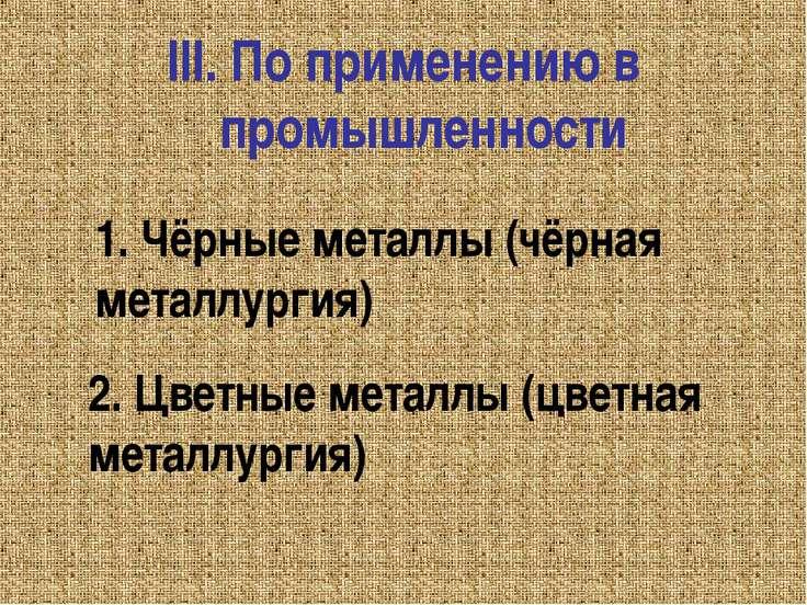III. По применению в промышленности 1. Чёрные металлы (чёрная металлургия) 2....
