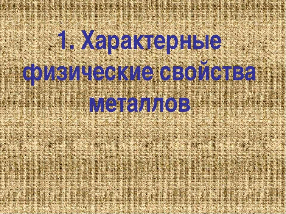 1. Характерные физические свойства металлов