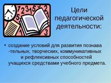 Цели педагогической деятельности: создание условий для развития познава -тель...