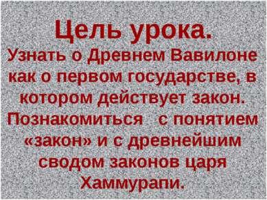 Цель урока. Узнать о Древнем Вавилоне как о первом государстве, в котором дей...
