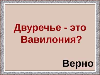 Двуречье - это Вавилония? Верно