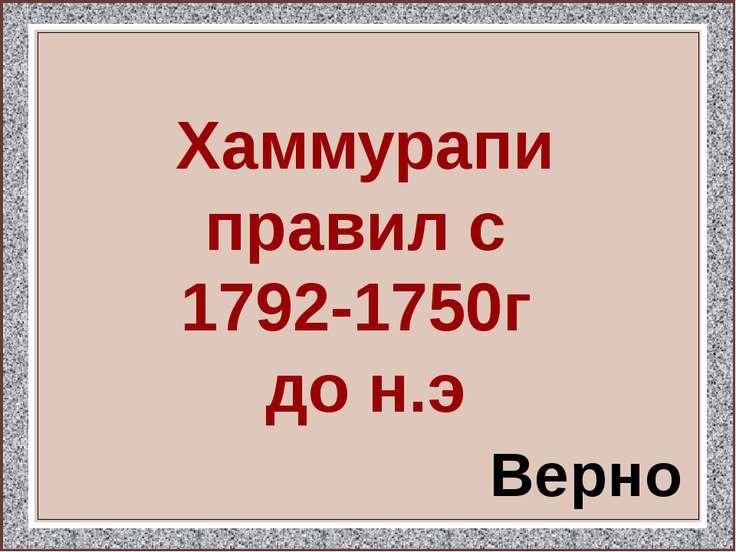 Хаммурапи правил с 1792-1750г до н.э Верно