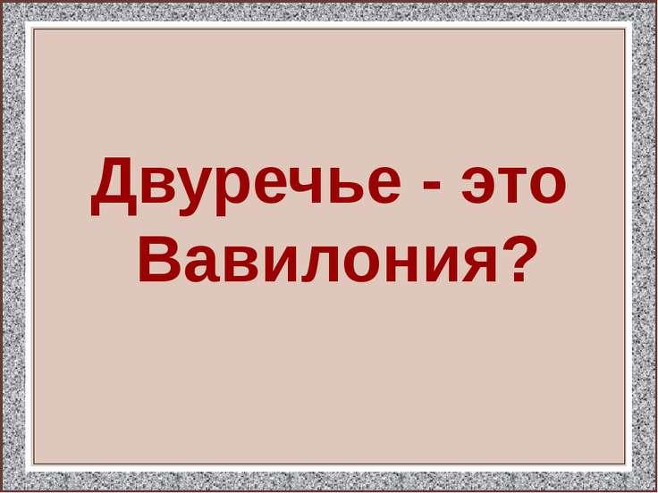 Двуречье - это Вавилония?