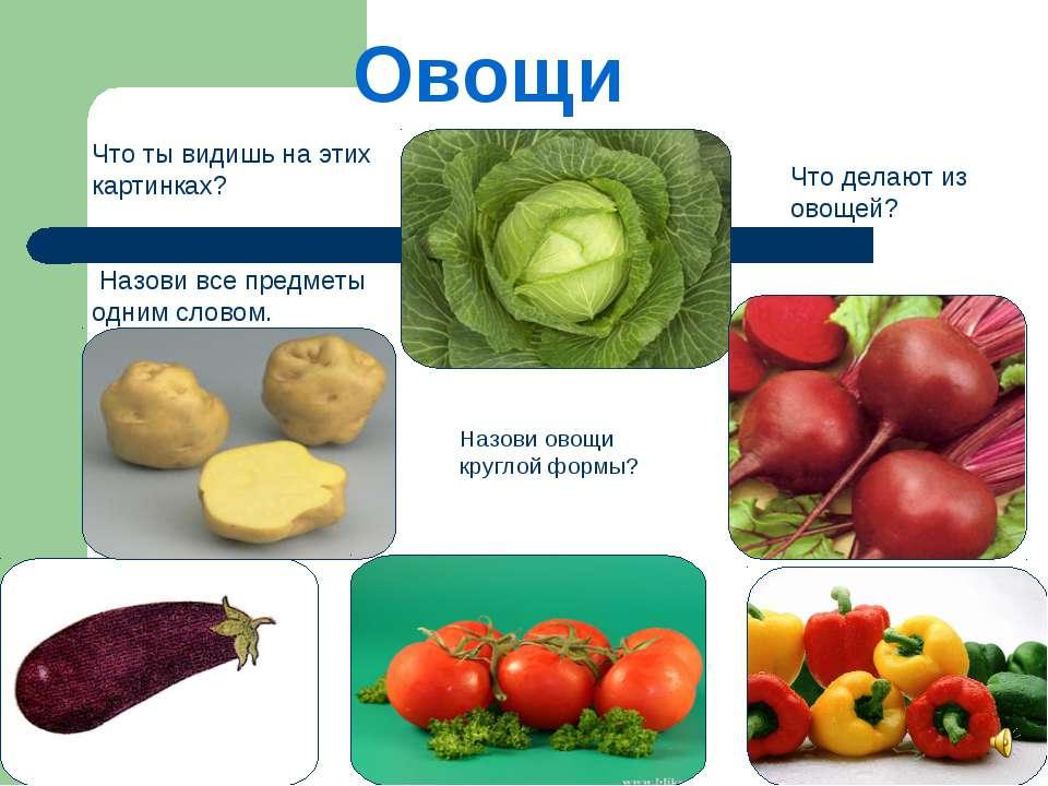 Овощи Что ты видишь на этих картинках? Назови все предметы одним словом. Что ...