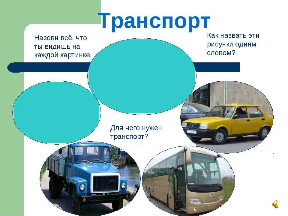 Транспорт Как назвать эти рисунки одним словом? Для чего нужен транспорт? Наз...
