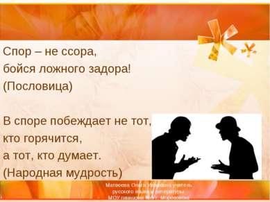 Спор – не ссора, бойся ложного задора! (Пословица)  В споре побеждает не тот...