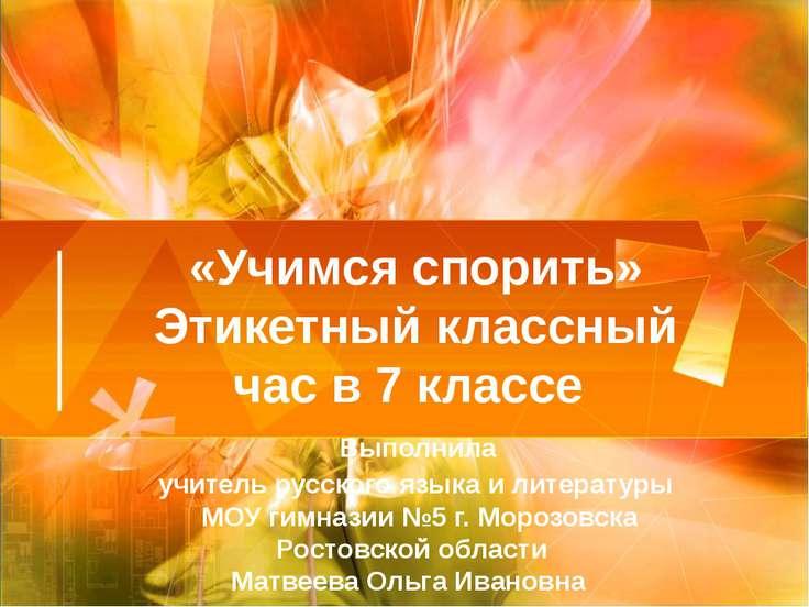 «Учимся спорить» Этикетный классный час в 7 классе Выполнила учитель русского...