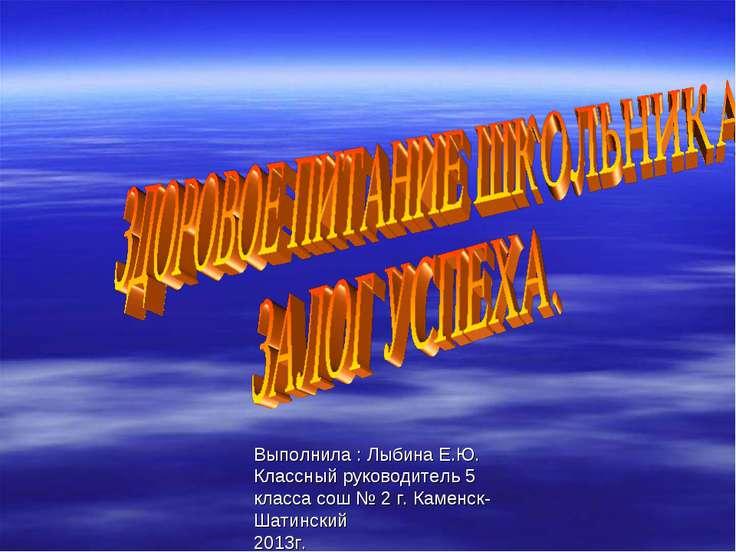 Выполнила : Лыбина Е.Ю. Классный руководитель 5 класса сош № 2 г. Каменск- Ша...