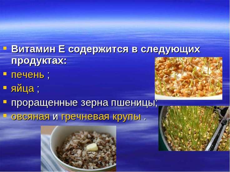 Витамин Е содержится в следующих продуктах: печень ; яйца ; проращенные зерна...