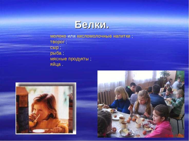 Белки. молоко или кисломолочные напитки ; творог ; сыр ; рыба ; мясные продук...