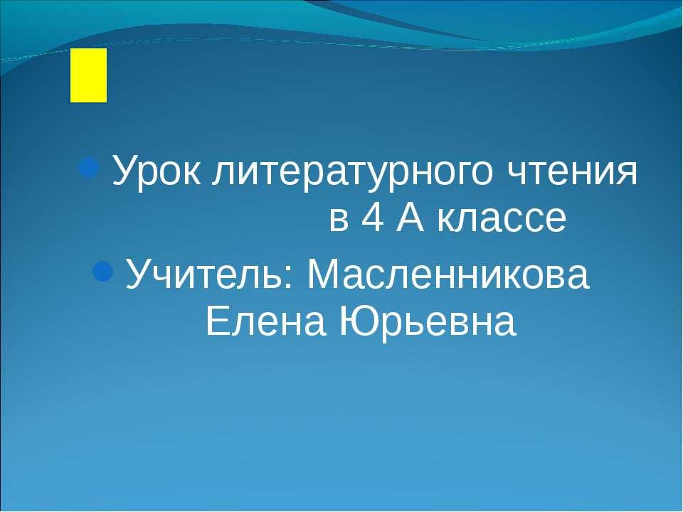 Урок литературного чтения в 4 А классе Учитель: Масленникова Елена Юрьевна