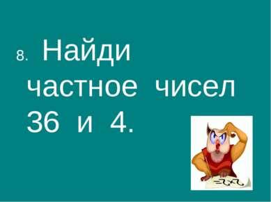 8. Найди частное чисел 36 и 4.
