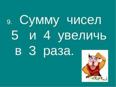 9. Сумму чисел 5 и 4 увеличь в 3 раза.