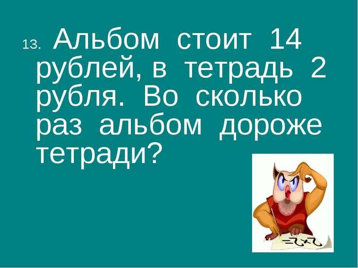 13. Альбом стоит 14 рублей, в тетрадь 2 рубля. Во сколько раз альбом дороже т...