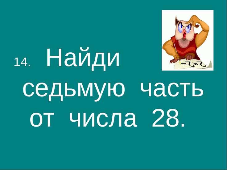 14. Найди седьмую часть от числа 28.