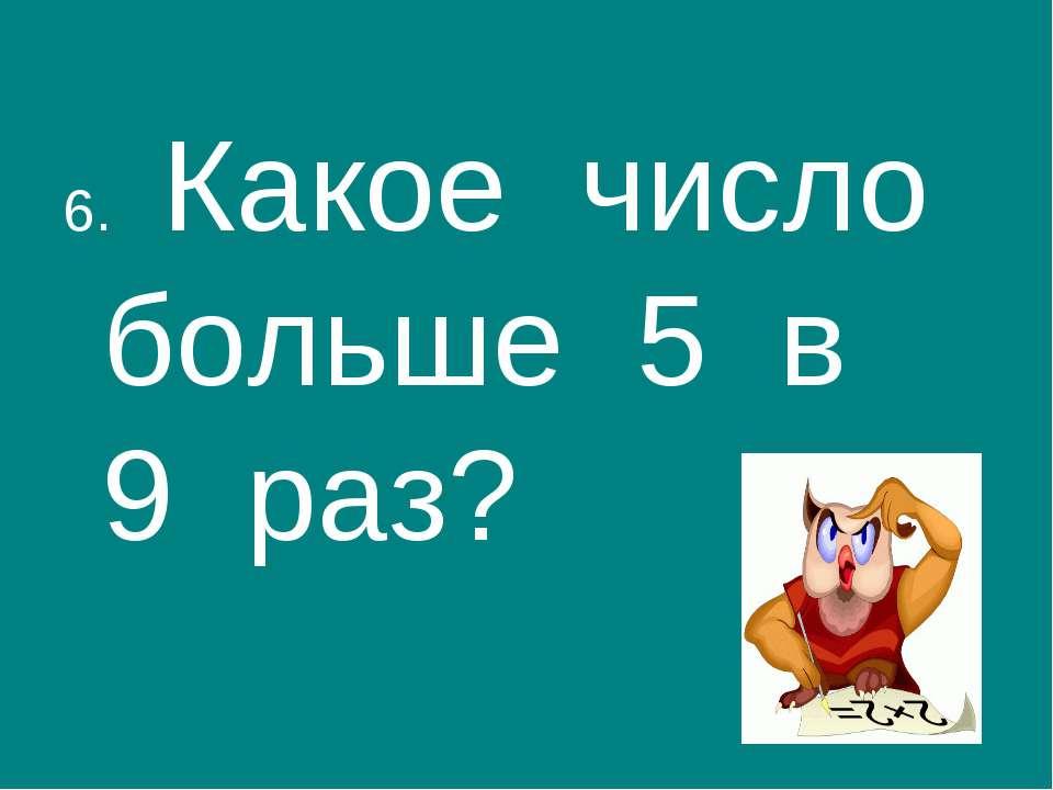 6. Какое число больше 5 в 9 раз?