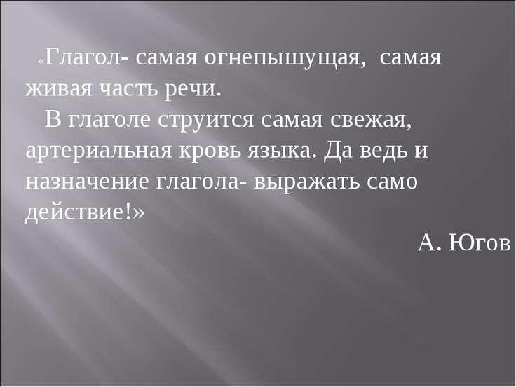 «Глагол- самая огнепышущая, самая живая часть речи. В глаголе струится самая ...