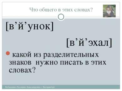 Что общего в этих словах? [в'й'унок] [в'й'эхал] какой из разделительных знако...