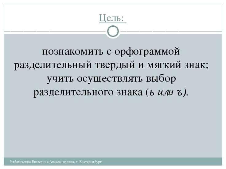 Цель: Рыбальченко Екатерина Александровна, г. Екатеринбург познакомить с орфо...
