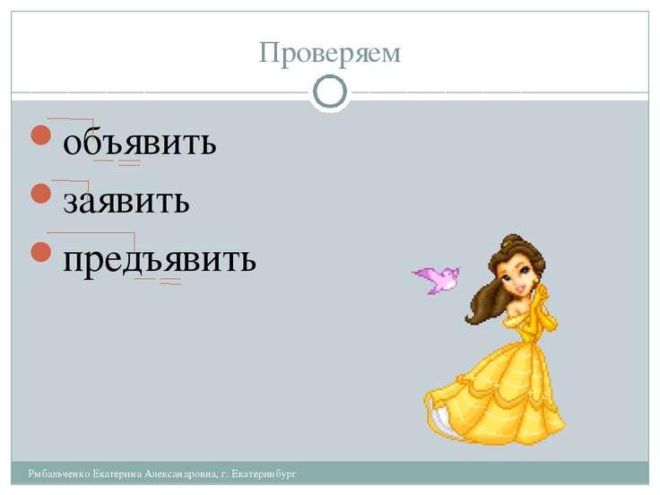 Проверяем объявить заявить предъявить Рыбальченко Екатерина Александровна, г....