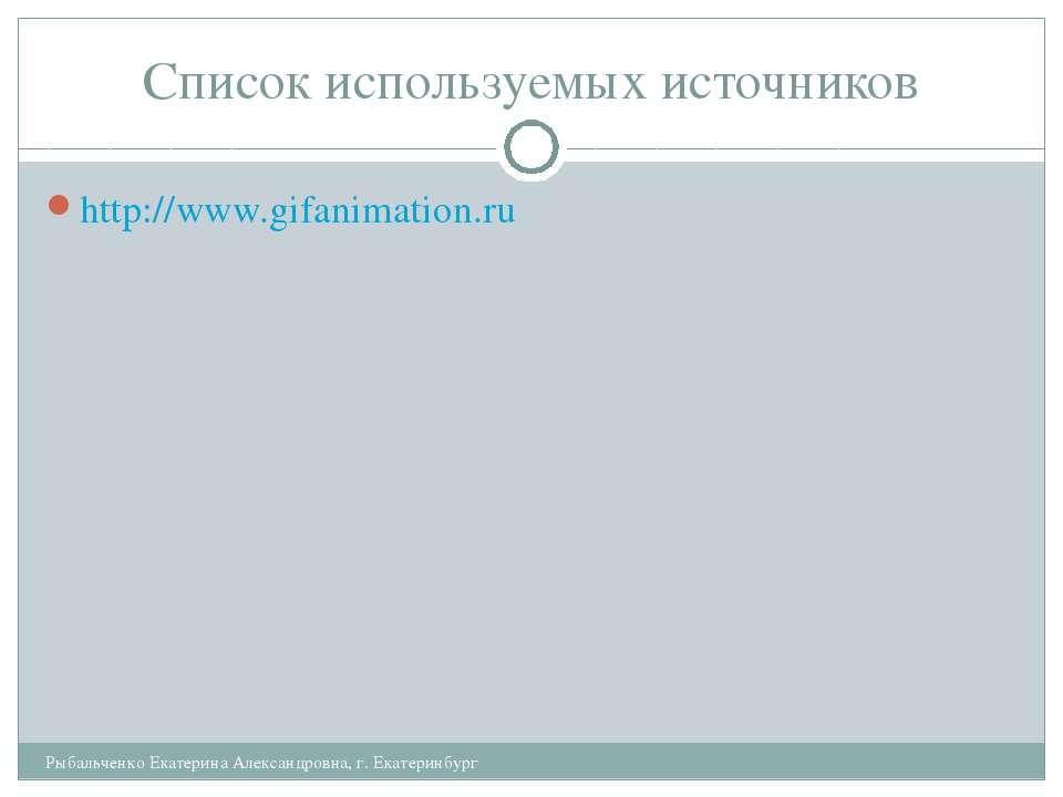 Список используемых источников Рыбальченко Екатерина Александровна, г. Екатер...