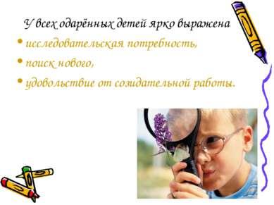 У всех одарённых детей ярко выражена исследовательская потребность, поиск нов...