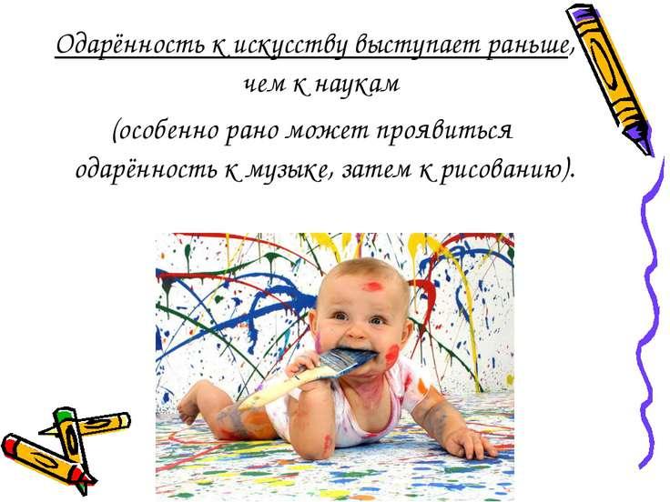 Одарённость к искусству выступает раньше, чем к наукам (особенно рано может п...