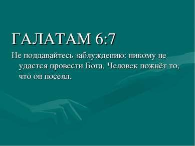 ГАЛАТАМ 6:7 Не поддавайтесь заблуждению: никому не удастся провести Бога. Чел...