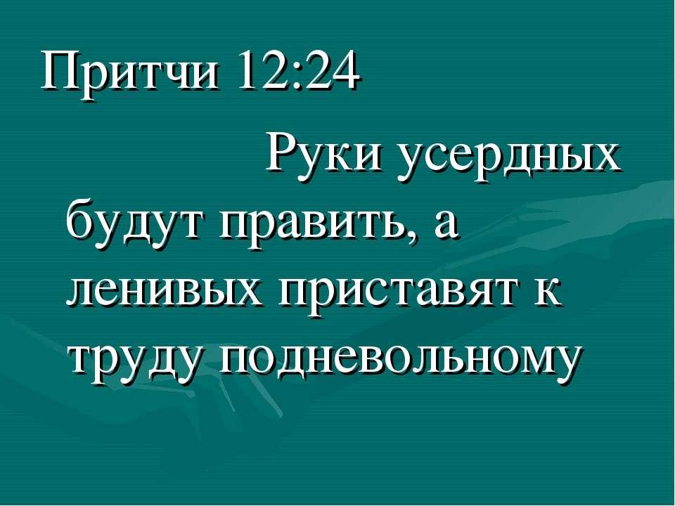 Притчи 12:24 Руки усердных будут править, а ленивых приставят к труду поднево...
