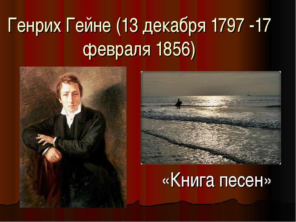 Генрих Гейне (13 декабря 1797 -17 февраля 1856) «Книга песен»