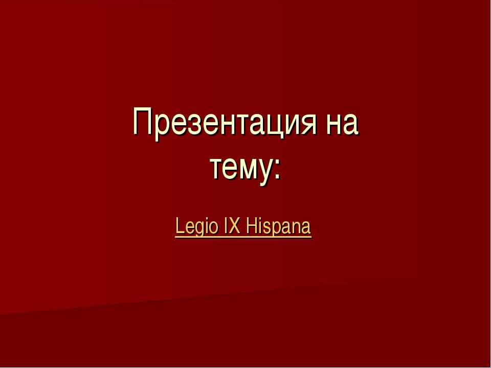 Презентация на тему: Legio IX Hispana