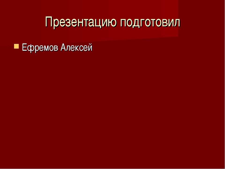 Презентацию подготовил Ефремов Алексей