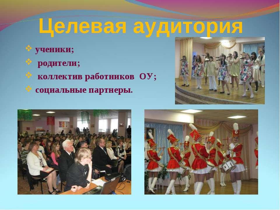 Целевая аудитория ученики; родители; коллектив работников ОУ; социальные парт...