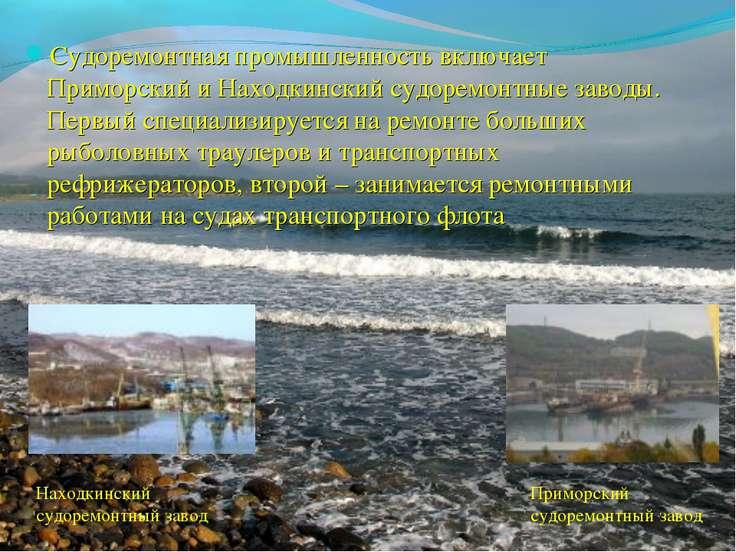 Судоремонтная промышленность включает Приморский и Находкинский судоремонтные...