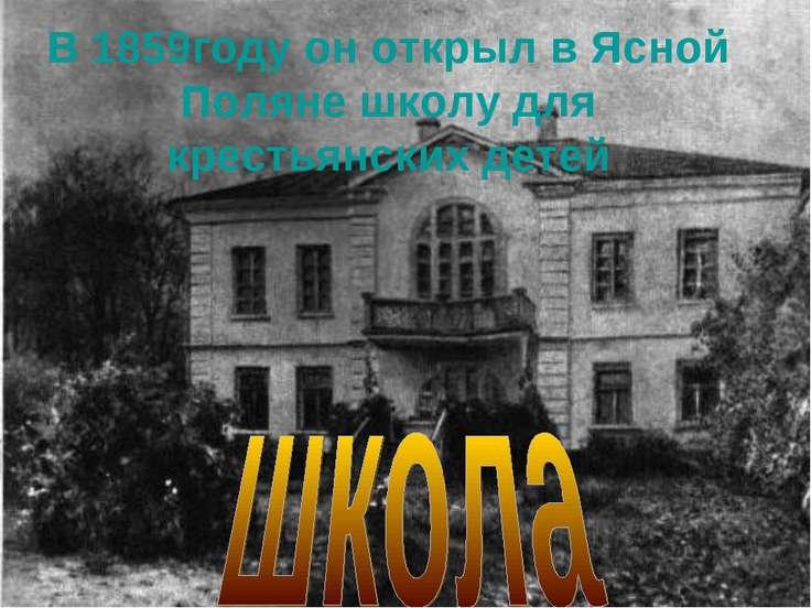В 1859году он открыл в Ясной Поляне школу для крестьянских детей