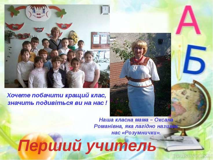 Перший учитель Наша класна мама – Оксана Романівна, яка лагідно називає нас «...