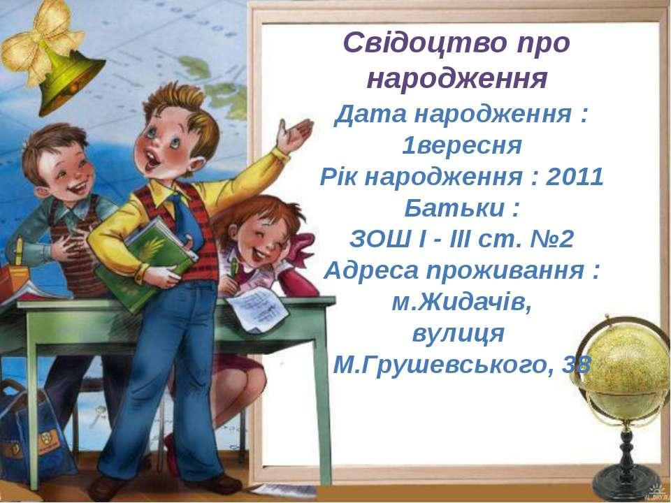 Свідоцтво про народження Дата народження : 1вересня Рік народження : 2011 Бат...